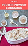 THE BEST PROTEIN POWDER COOKBOOK: Healthy Protein Recipes and Fat Burning : Natural, And Organic Protein Cake Recipes Includes Meal Prep, Foodlist and Diet Program (English Edition)