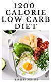 1200-CALORIE LOW CARB DIET: The Effective Guide On Calorie Meal Plans to Lose Weight Deliciously And Stay Healthy (English Edition)