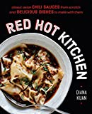 Red Hot Kitchen: Classic Asian Chili Sauces from Scratch and Delicious Dishes to Make with Them: Classic Asian Chili Sauces from Scratch and Delicious Dishes to Make with Them: A Cookbook