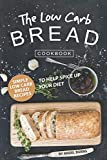 The Low Carb Bread Cookbook: Simple Low Carb Bread Recipes to Help Spice up Your Diet