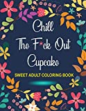 Chill The F*ck Out Cupcake Sweet Adult Coloring Book: a Coloring Book with Fun, Easy, and Relaxing Coloring Pages